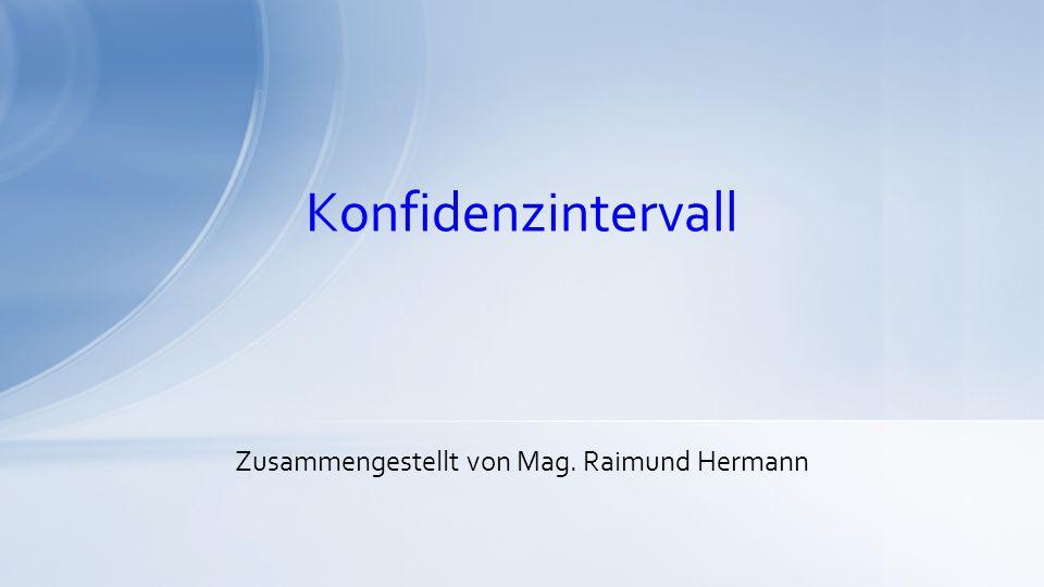 Konfidenzintervall Zusammengestellt von Mag. Raimund Hermann