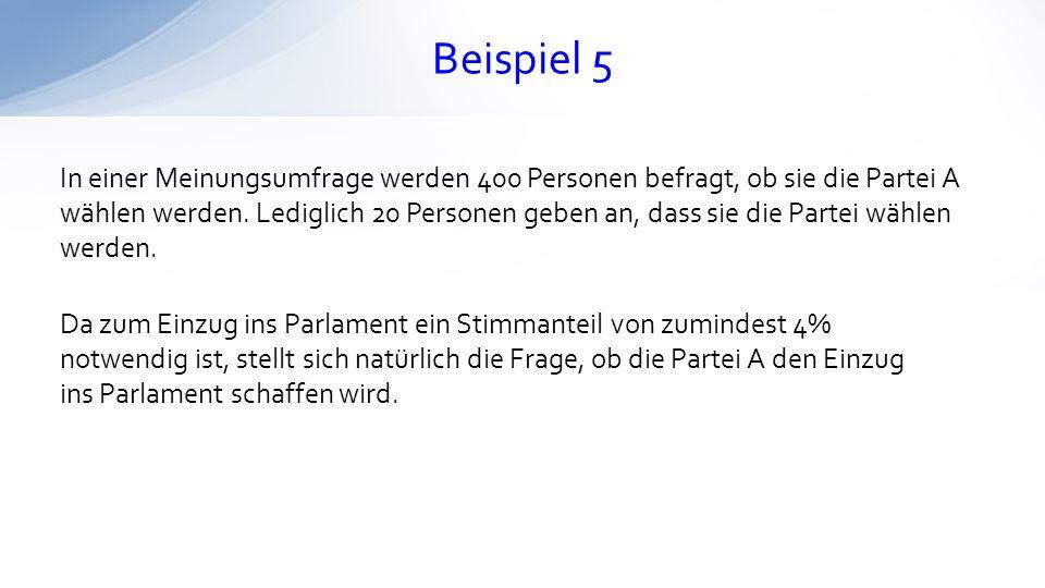 Beispiel 5 In einer Meinungsumfrage werden 400 Personen befragt, ob sie die Partei A wählen werden. Lediglich 20 Personen geben an, dass sie die Parte