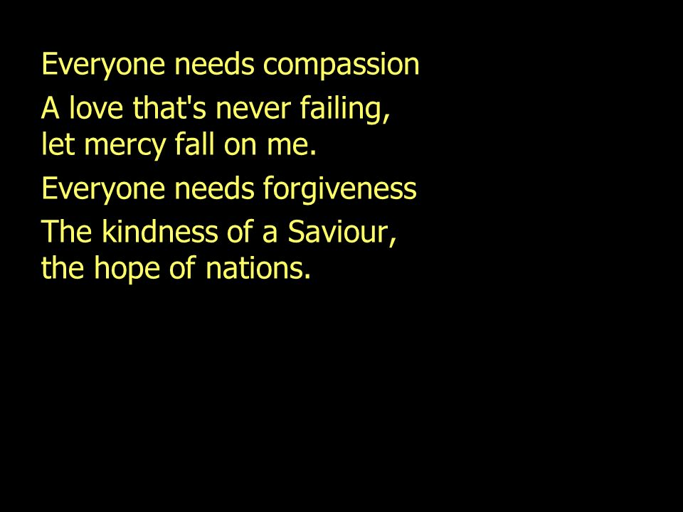 Everyone needs compassion A love that's never failing, let mercy fall on me. Everyone needs forgiveness The kindness of a Saviour, the hope of nations