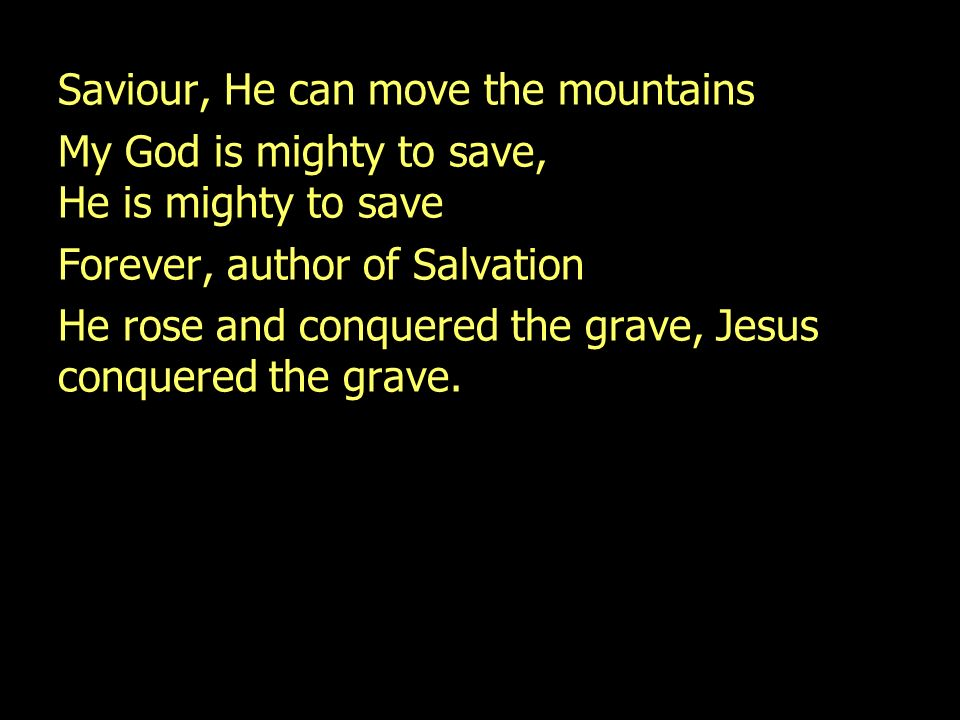 Saviour, He can move the mountains My God is mighty to save, He is mighty to save Forever, author of Salvation He rose and conquered the grave, Jesus