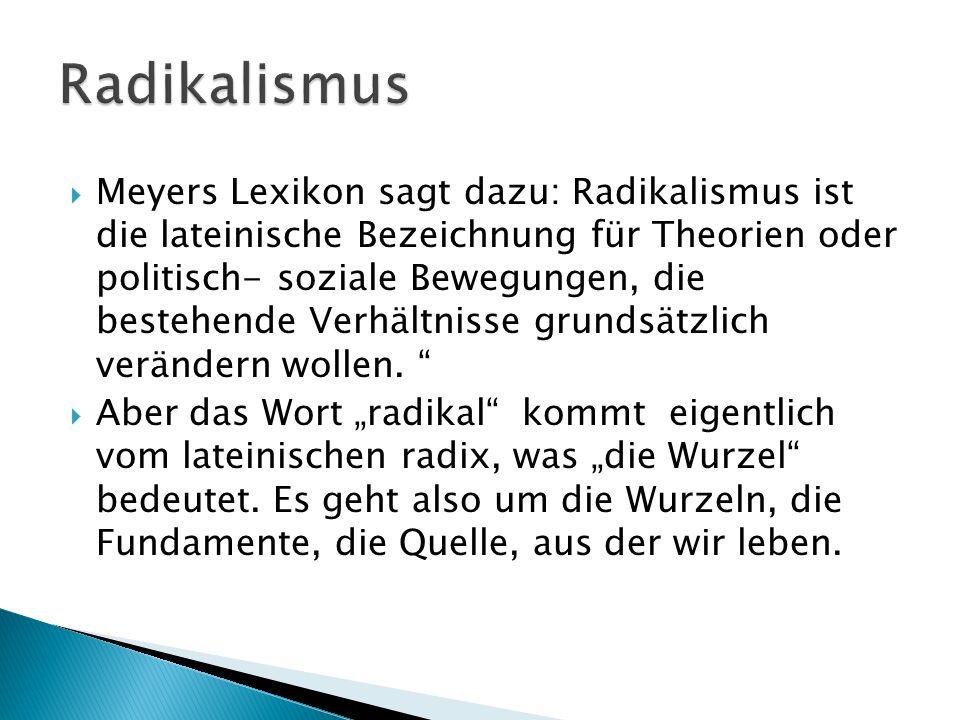 Meyers Lexikon sagt dazu: Radikalismus ist die lateinische Bezeichnung für Theorien oder politisch- soziale Bewegungen, die bestehende Verhältnisse gr
