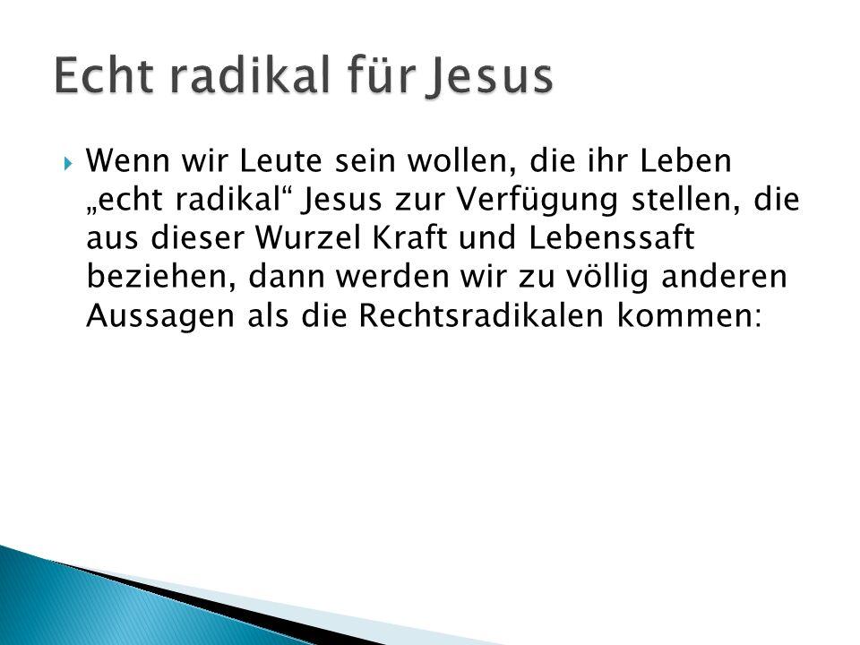 Wenn wir Leute sein wollen, die ihr Leben echt radikal Jesus zur Verfügung stellen, die aus dieser Wurzel Kraft und Lebenssaft beziehen, dann werden w