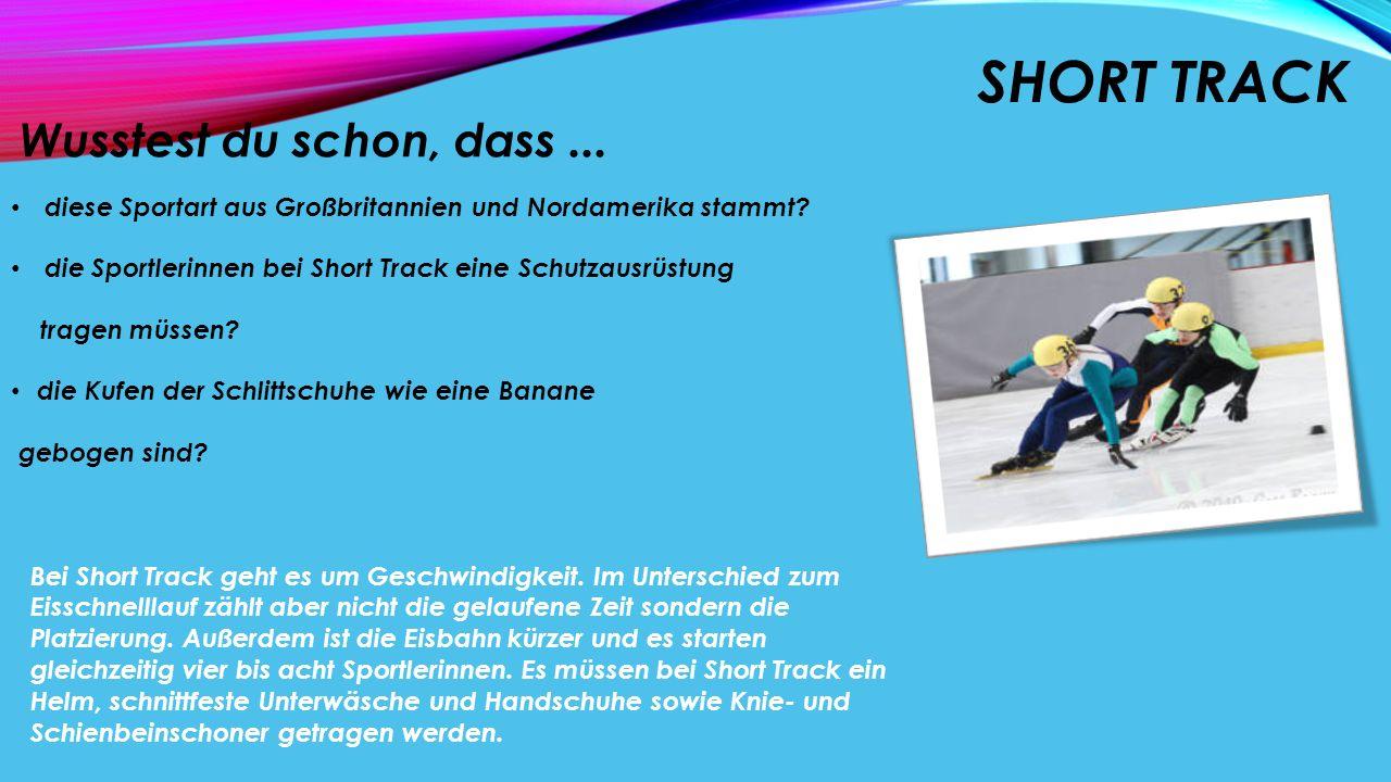 SHORT TRACK Wusstest du schon, dass... diese Sportart aus Großbritannien und Nordamerika stammt? die Sportlerinnen bei Short Track eine Schutzausrüstu