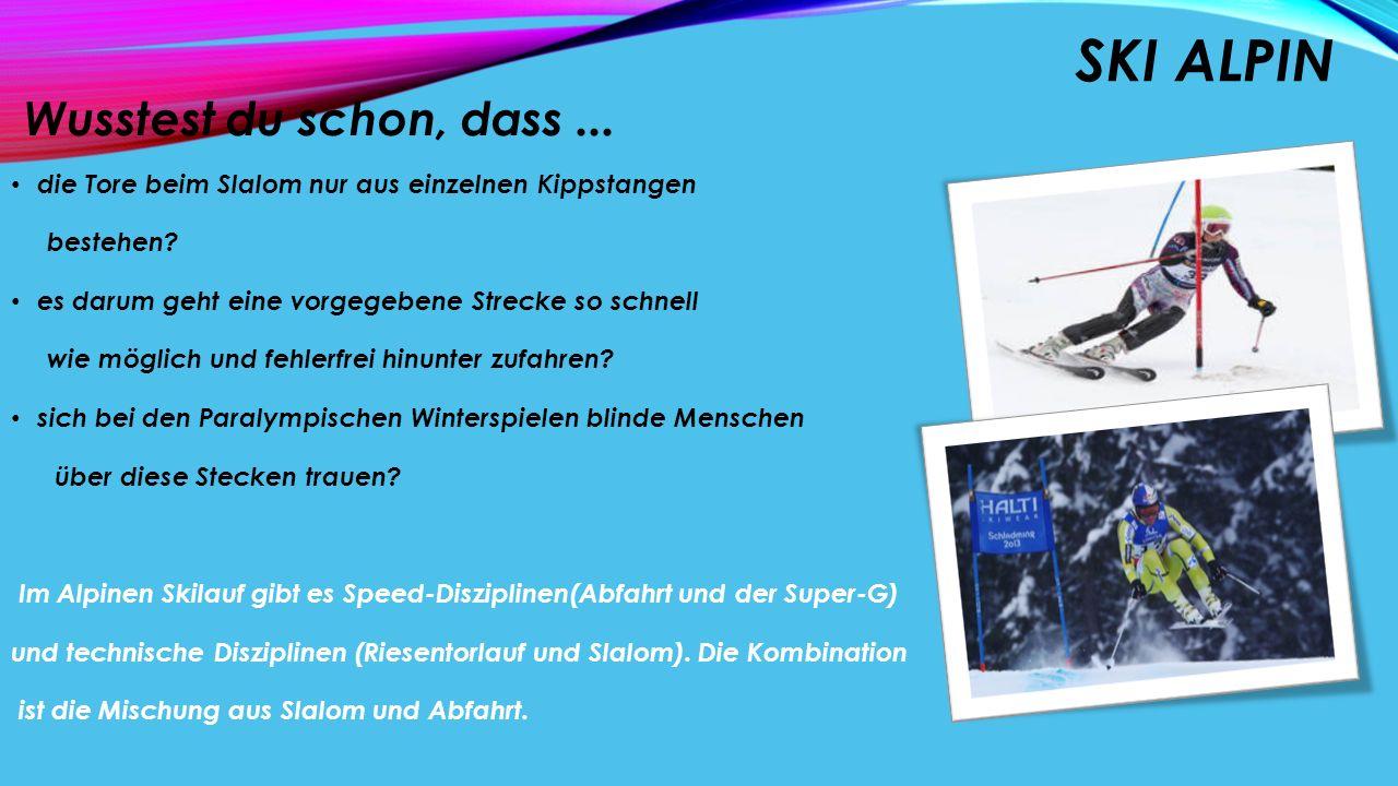 SKI ALPIN Wusstest du schon, dass... die Tore beim Slalom nur aus einzelnen Kippstangen bestehen? es darum geht eine vorgegebene Strecke so schnell wi