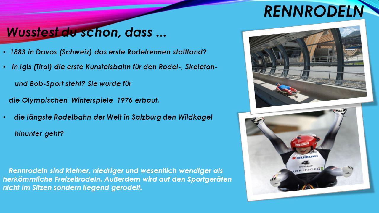 RENNRODELN Wusstest du schon, dass... 1883 in Davos (Schweiz) das erste Rodelrennen stattfand ? in Igls (Tirol) die erste Kunsteisbahn für den Rodel-,