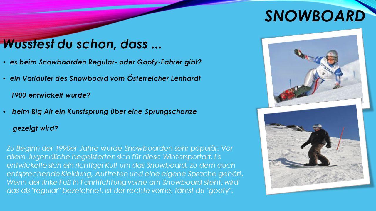 SNOWBOARD Wusstest du schon, dass... es beim Snowboarden Regular- oder Goofy-Fahrer gibt? ein Vorläufer des Snowboard vom Österreicher Lenhardt 1900 e