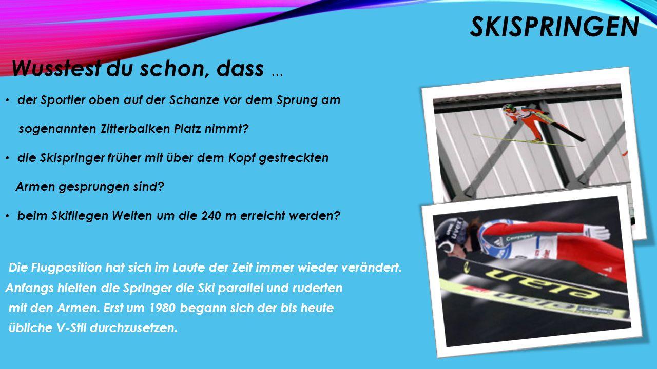 SKISPRINGEN Wusstest du schon, dass... der Sportler oben auf der Schanze vor dem Sprung am sogenannten Zitterbalken Platz nimmt? die Skispringer frühe