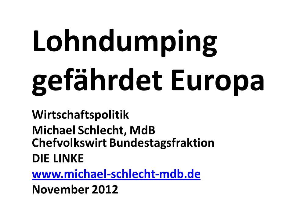 Lohndumping gefährdet Europa Wirtschaftspolitik Michael Schlecht, MdB Chefvolkswirt Bundestagsfraktion DIE LINKE www.michael-schlecht-mdb.de November 2012