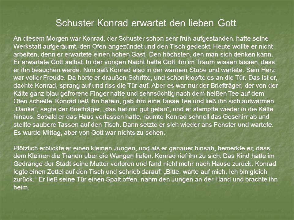 Schuster Konrad erwartet den lieben Gott An diesem Morgen war Konrad, der Schuster schon sehr früh aufgestanden, hatte seine Werkstatt aufgeräumt, den