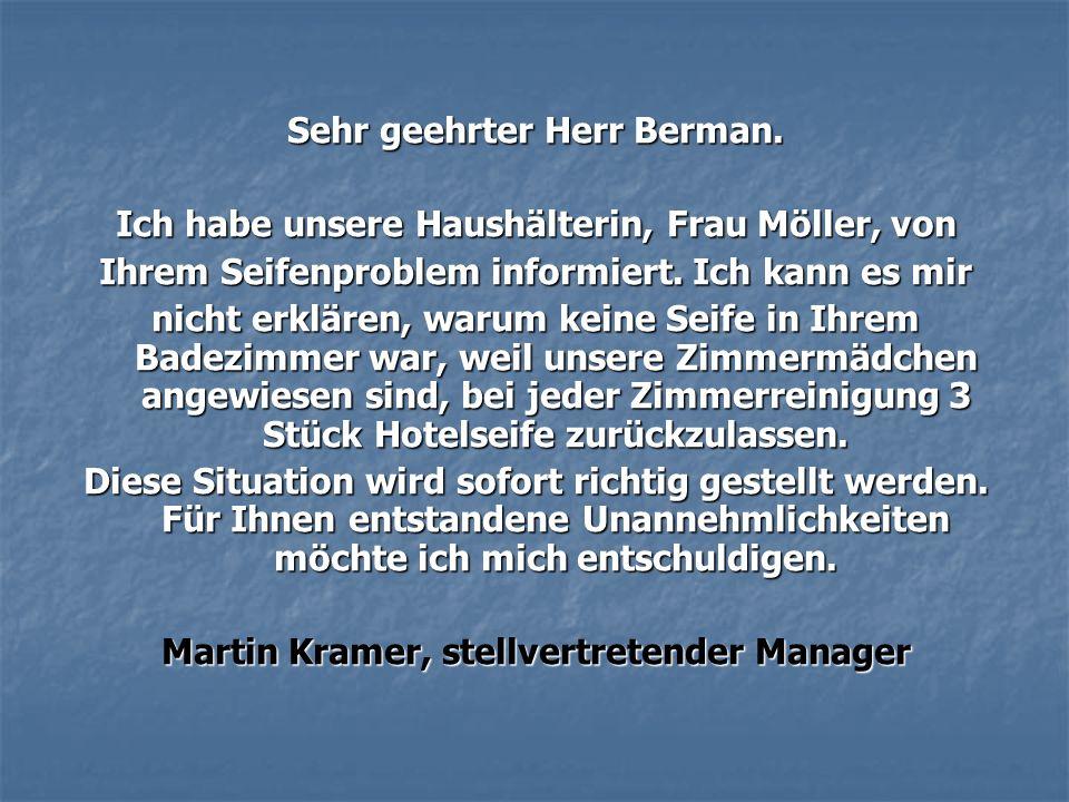 Sehr geehrter Herr Berman. Ich habe unsere Haushälterin, Frau Möller, von Ihrem Seifenproblem informiert. Ich kann es mir nicht erklären, warum keine