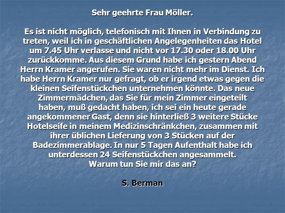 Sehr geehrte Frau Möller. Es ist nicht möglich, telefonisch mit Ihnen in Verbindung zu treten, weil ich in geschäftlichen Angelegenheiten das Hotel um