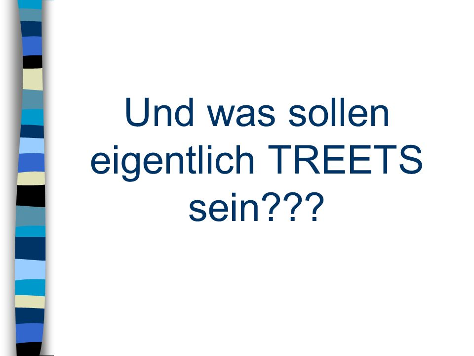 Und was sollen eigentlich TREETS sein???
