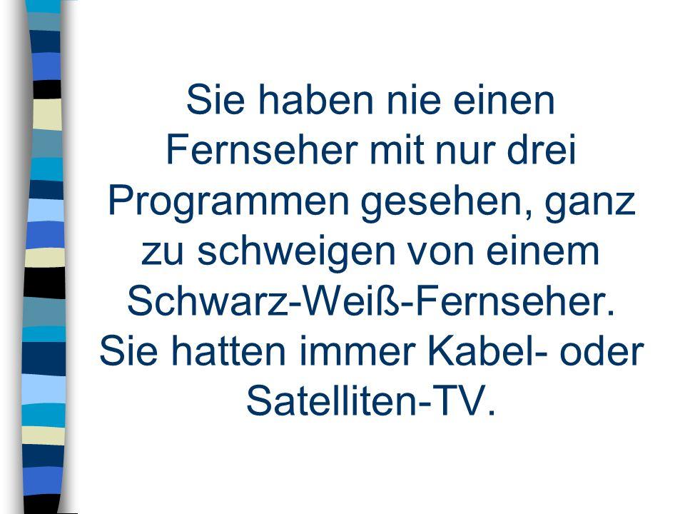 Sie haben nie einen Fernseher mit nur drei Programmen gesehen, ganz zu schweigen von einem Schwarz-Weiß-Fernseher. Sie hatten immer Kabel- oder Satell