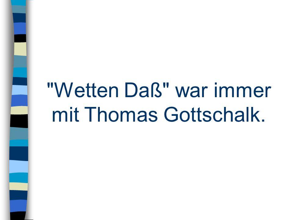Wetten Daß war immer mit Thomas Gottschalk.