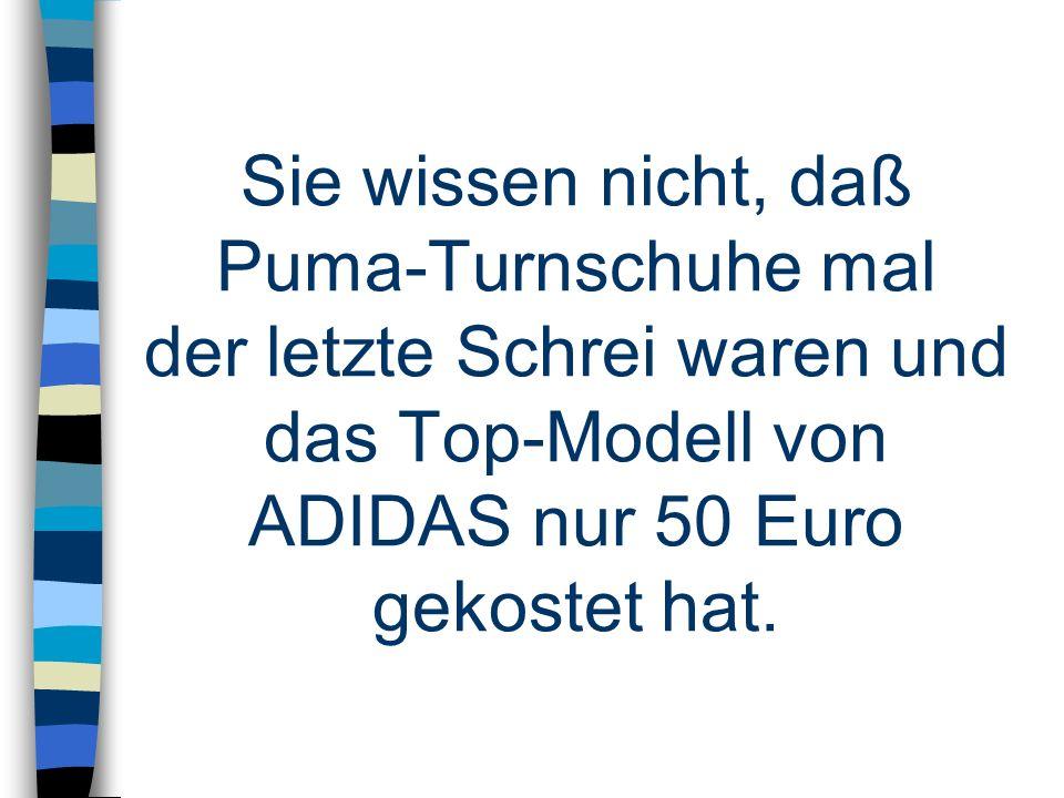 Sie wissen nicht, daß Puma-Turnschuhe mal der letzte Schrei waren und das Top-Modell von ADIDAS nur 50 Euro gekostet hat.