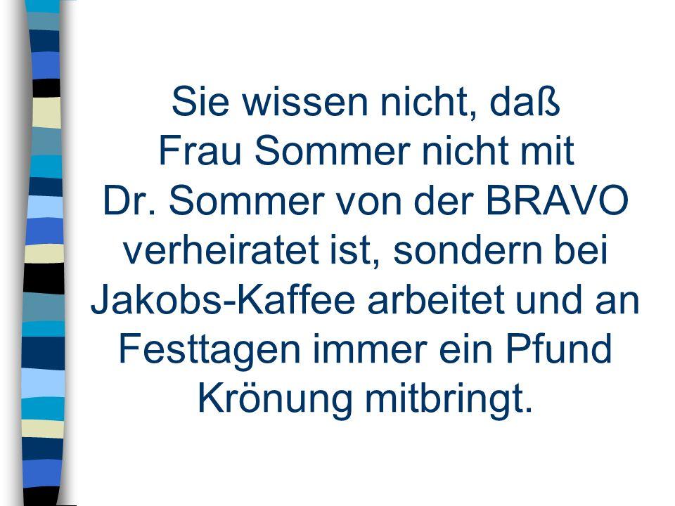 Sie wissen nicht, daß Frau Sommer nicht mit Dr. Sommer von der BRAVO verheiratet ist, sondern bei Jakobs-Kaffee arbeitet und an Festtagen immer ein Pf