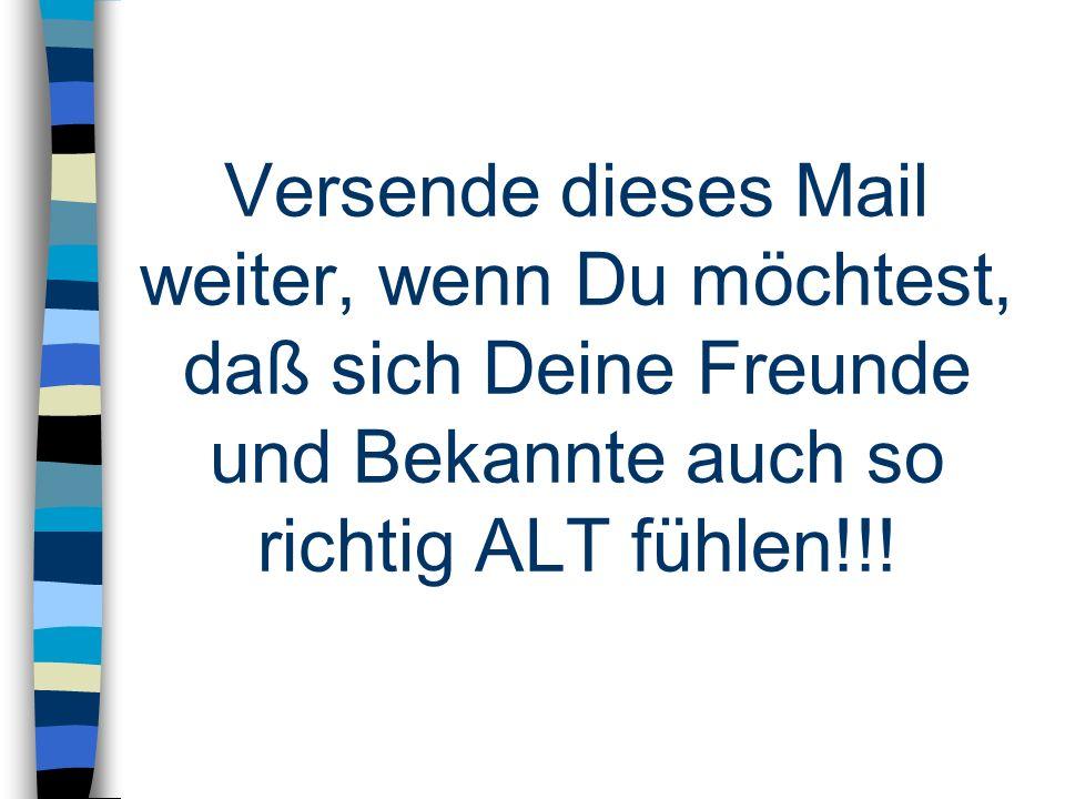 Versende dieses Mail weiter, wenn Du möchtest, daß sich Deine Freunde und Bekannte auch so richtig ALT fühlen!!!
