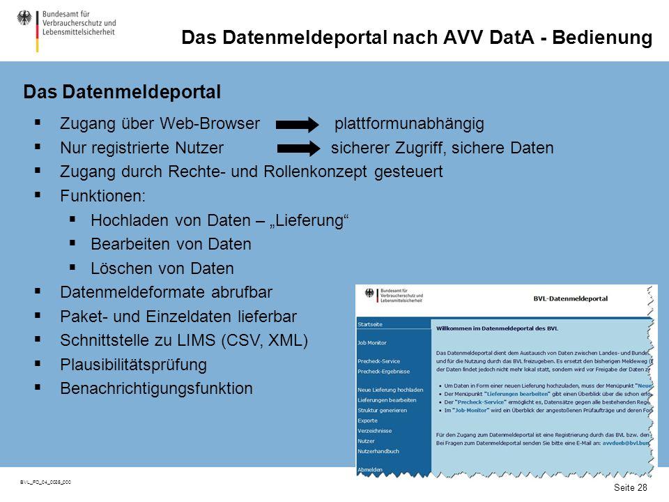 Seite 28 BVL_FO_04_0035_000 Das Datenmeldeportal nach AVV DatA - Bedienung Seite 28 Zugang über Web-Browser plattformunabhängig Nur registrierte Nutzer sicherer Zugriff, sichere Daten Zugang durch Rechte- und Rollenkonzept gesteuert Funktionen: Hochladen von Daten – Lieferung Bearbeiten von Daten Löschen von Daten Datenmeldeformate abrufbar Paket- und Einzeldaten lieferbar Schnittstelle zu LIMS (CSV, XML) Plausibilitätsprüfung Benachrichtigungsfunktion Das Datenmeldeportal