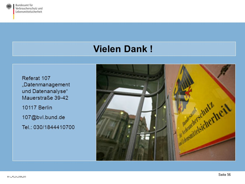 Seite 56 BVL_FO_04_0035_000 Seite 56 Vielen Dank ! Referat 107 Datenmanagement und Datenanalyse Mauerstraße 39-42 10117 Berlin 107@bvl.bund.de Tel.: 0