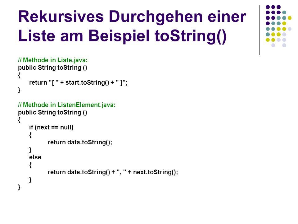 Rekursives Durchgehen einer Liste am Beispiel toString() // Methode in Liste.java: public String toString () { return [ + start.toString() + ] ; } // Methode in ListenElement.java: public String toString () { if (next == null) { return data.toString(); } else { return data.toString() + , + next.toString(); }