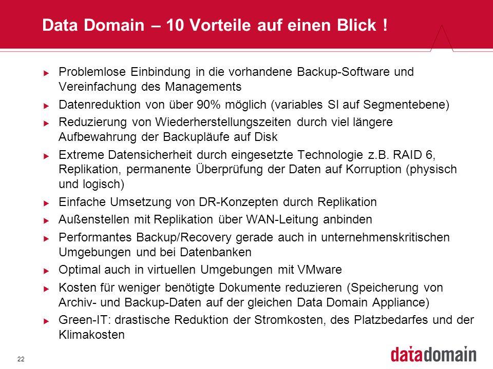 22 Data Domain – 10 Vorteile auf einen Blick ! Problemlose Einbindung in die vorhandene Backup-Software und Vereinfachung des Managements Datenredukti