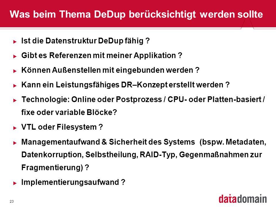 23 Was beim Thema DeDup berücksichtigt werden sollte Ist die Datenstruktur DeDup fähig ? Gibt es Referenzen mit meiner Applikation ? Können Außenstell