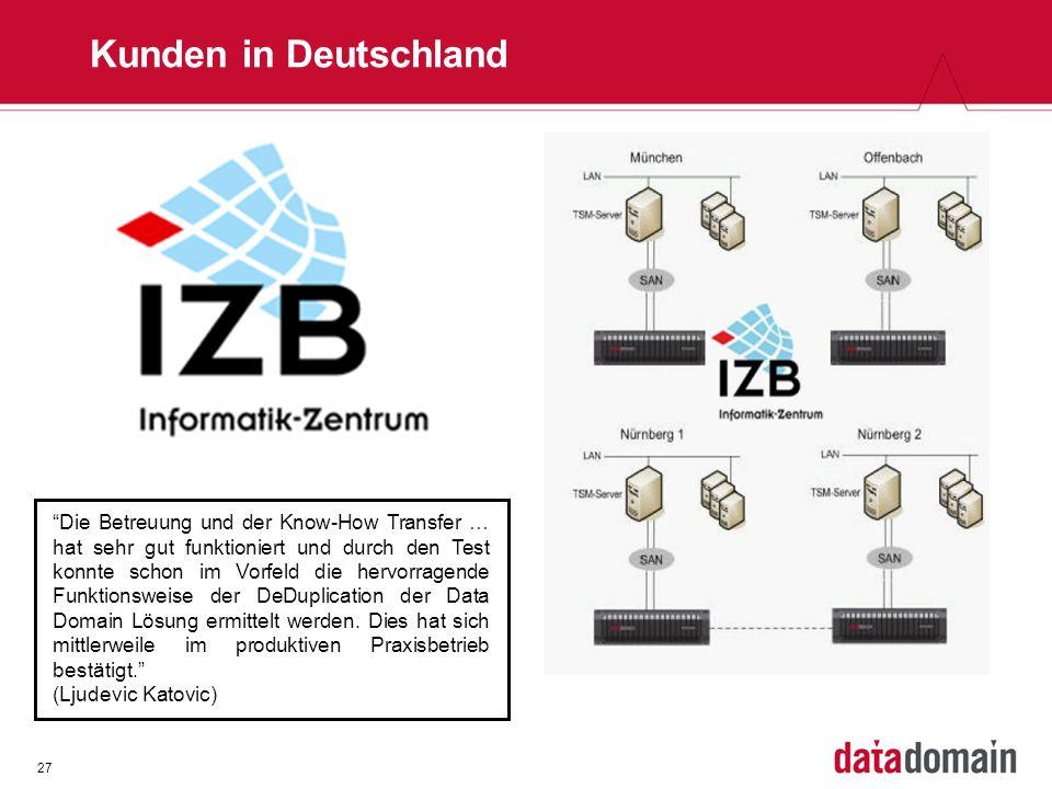 27 Kunden in Deutschland Die Betreuung und der Know-How Transfer … hat sehr gut funktioniert und durch den Test konnte schon im Vorfeld die hervorragende Funktionsweise der DeDuplication der Data Domain Lösung ermittelt werden.