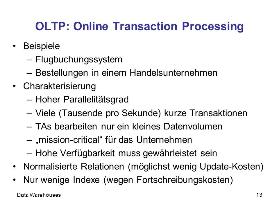 Data Warehouses13 OLTP: Online Transaction Processing Beispiele –Flugbuchungssystem –Bestellungen in einem Handelsunternehmen Charakterisierung –Hoher