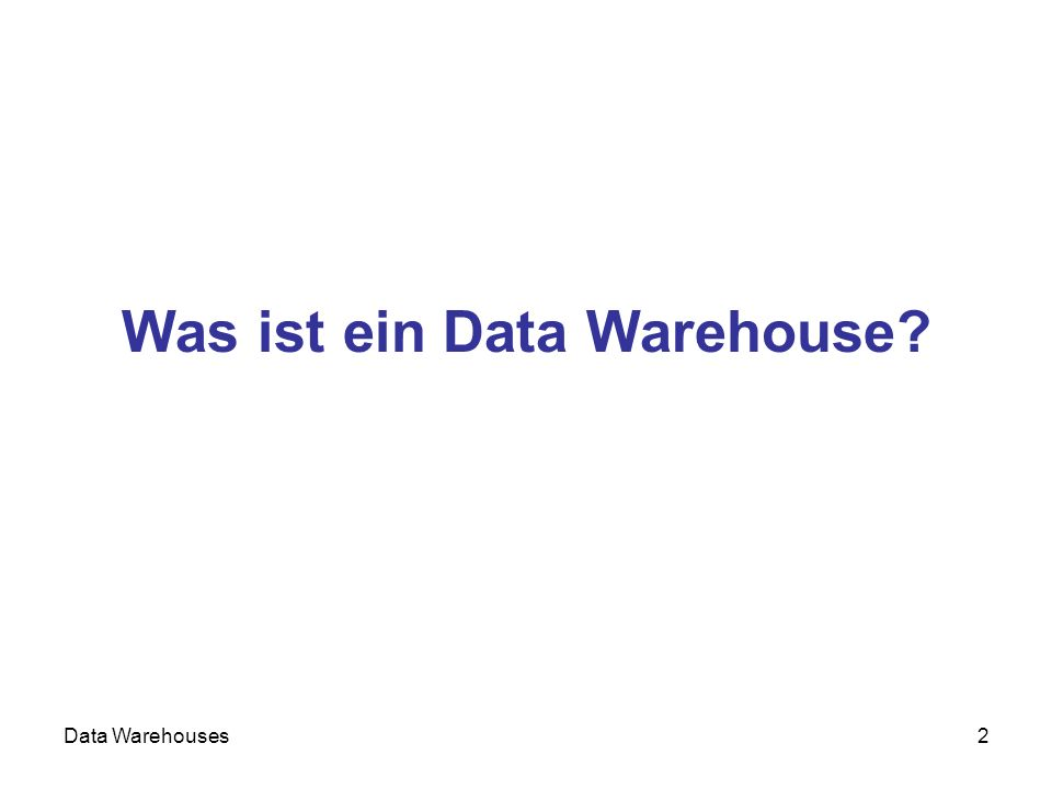 Data Warehouses2 Was ist ein Data Warehouse?