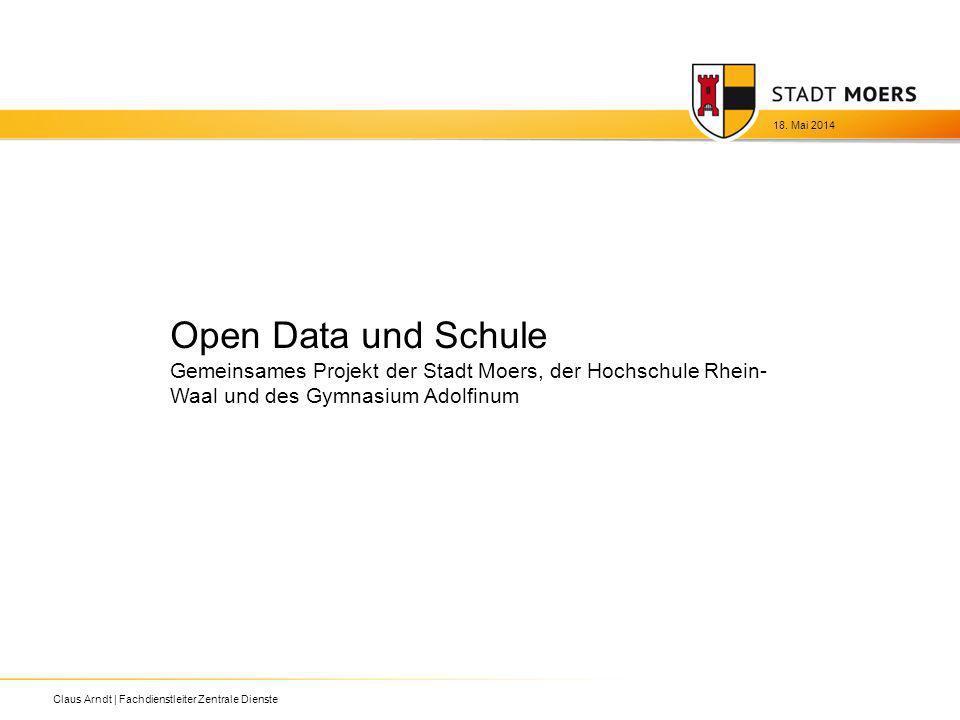 Open Data und Schule Gemeinsames Projekt der Stadt Moers, der Hochschule Rhein- Waal und des Gymnasium Adolfinum 18. Mai 2014 Claus Arndt | Fachdienst