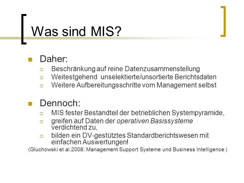Abgrenzung zu DSS/EIS EIS (Executive Information Systems): EIS auf frühzeitige Erkennung bedeutender Entwicklungen ausgerichtet Einsatzgebiet: frühe Phase des Planungs-Entscheidungsprozesses Auch im Rahmen der Kontrollphase (Maßnahmenüberprüfung) Äußerst flexibel bei der Darstellung von Daten (Drill Down) Auf Grund der übergreifenden Ausrichtung- Spitze der betrieblichen Anwendungspyramide (Gluchowski et al.2008: Management Support Systeme und Business Intelligence )