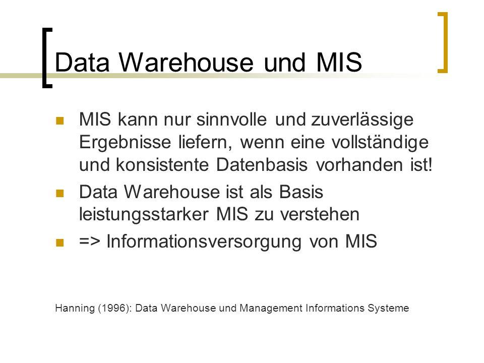 Data Warehouse und MIS MIS kann nur sinnvolle und zuverlässige Ergebnisse liefern, wenn eine vollständige und konsistente Datenbasis vorhanden ist! Da
