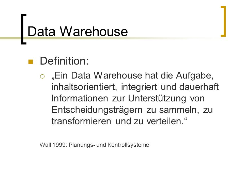 Data Warehouse Definition: Ein Data Warehouse hat die Aufgabe, inhaltsorientiert, integriert und dauerhaft Informationen zur Unterstützung von Entsche