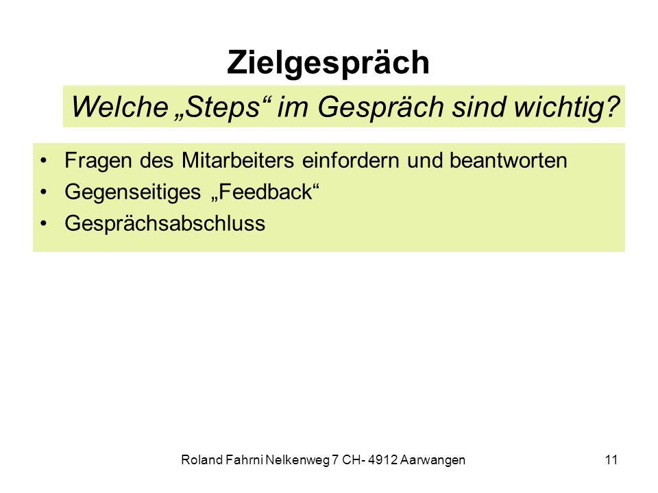 Roland Fahrni Nelkenweg 7 CH- 4912 Aarwangen11 Zielgespräch Fragen des Mitarbeiters einfordern und beantworten Gegenseitiges Feedback Gesprächsabschluss Welche Steps im Gespräch sind wichtig?