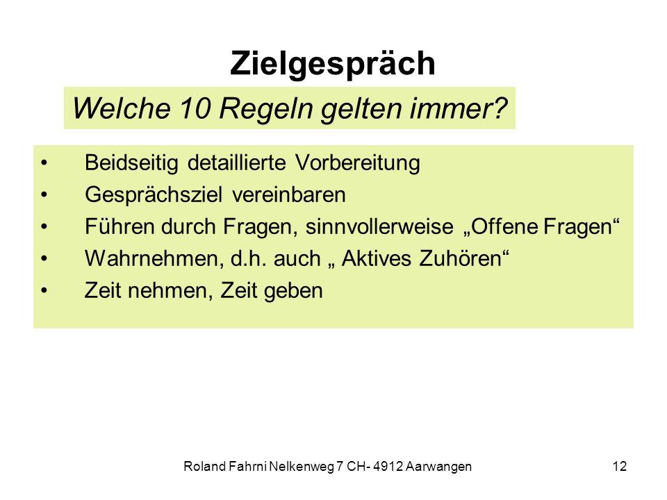 Roland Fahrni Nelkenweg 7 CH- 4912 Aarwangen12 Zielgespräch Beidseitig detaillierte Vorbereitung Gesprächsziel vereinbaren Führen durch Fragen, sinnvollerweise Offene Fragen Wahrnehmen, d.h.