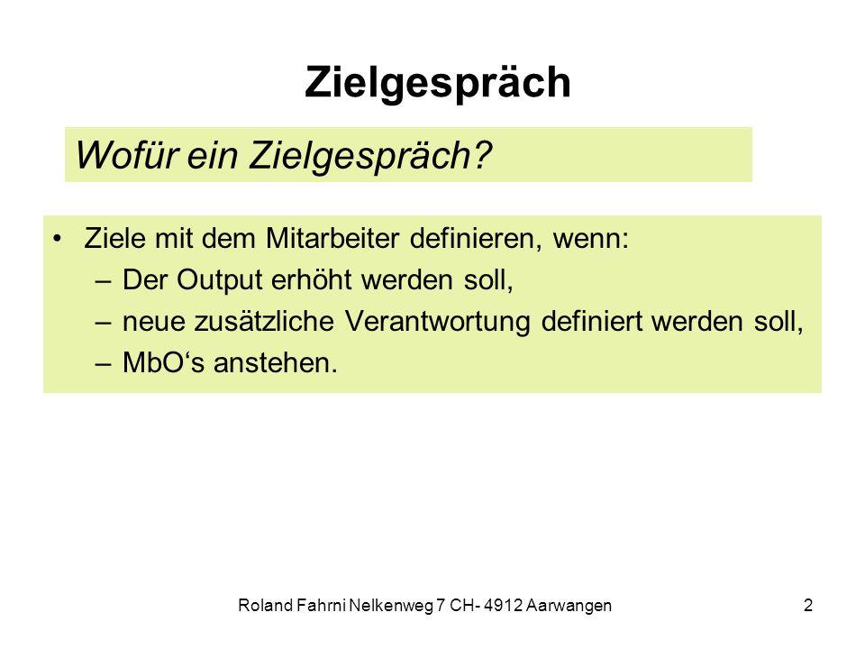 Roland Fahrni Nelkenweg 7 CH- 4912 Aarwangen2 Zielgespräch Ziele mit dem Mitarbeiter definieren, wenn: –Der Output erhöht werden soll, –neue zusätzliche Verantwortung definiert werden soll, –MbOs anstehen.