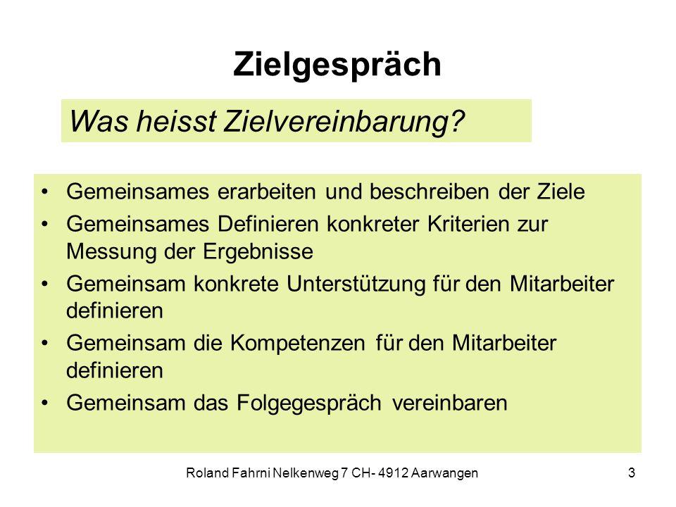 Roland Fahrni Nelkenweg 7 CH- 4912 Aarwangen3 Zielgespräch Gemeinsames erarbeiten und beschreiben der Ziele Gemeinsames Definieren konkreter Kriterien