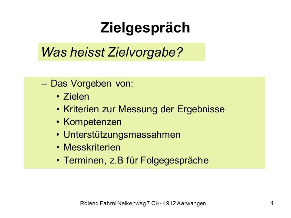 Roland Fahrni Nelkenweg 7 CH- 4912 Aarwangen4 Zielgespräch –Das Vorgeben von: Zielen Kriterien zur Messung der Ergebnisse Kompetenzen Unterstützungsma
