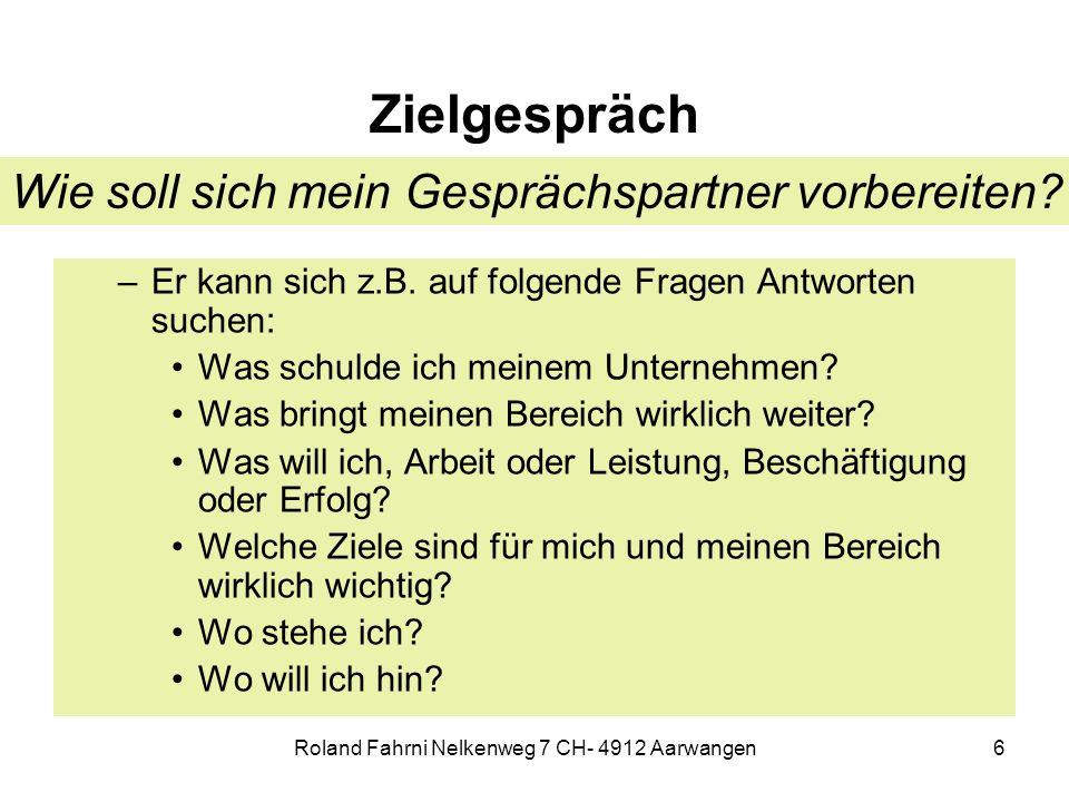 Roland Fahrni Nelkenweg 7 CH- 4912 Aarwangen6 Zielgespräch –Er kann sich z.B. auf folgende Fragen Antworten suchen: Was schulde ich meinem Unternehmen