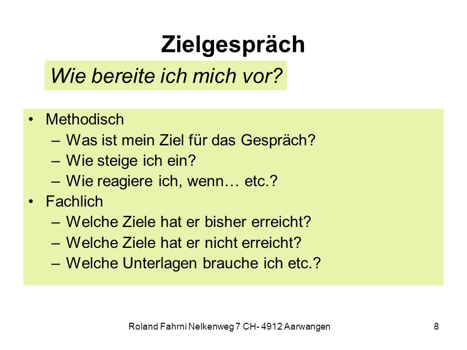 Roland Fahrni Nelkenweg 7 CH- 4912 Aarwangen8 Zielgespräch Methodisch –Was ist mein Ziel für das Gespräch.