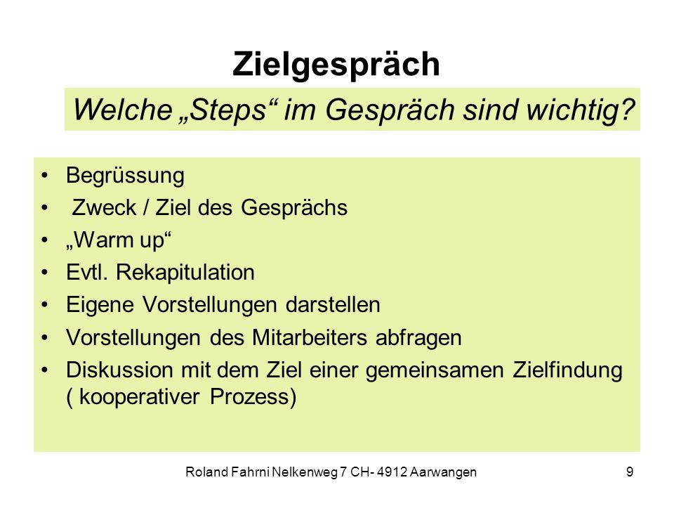 Roland Fahrni Nelkenweg 7 CH- 4912 Aarwangen9 Zielgespräch Begrüssung Zweck / Ziel des Gesprächs Warm up Evtl. Rekapitulation Eigene Vorstellungen dar