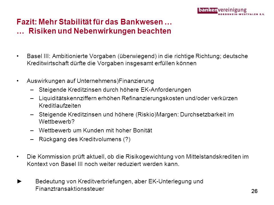 26 Fazit: Mehr Stabilität für das Bankwesen … … Risiken und Nebenwirkungen beachten Basel III: Ambitionierte Vorgaben (überwiegend) in die richtige Ri