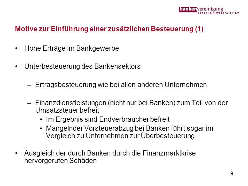 9 Motive zur Einführung einer zusätzlichen Besteuerung (1) Hohe Erträge im Bankgewerbe Unterbesteuerung des Bankensektors –Ertragsbesteuerung wie bei
