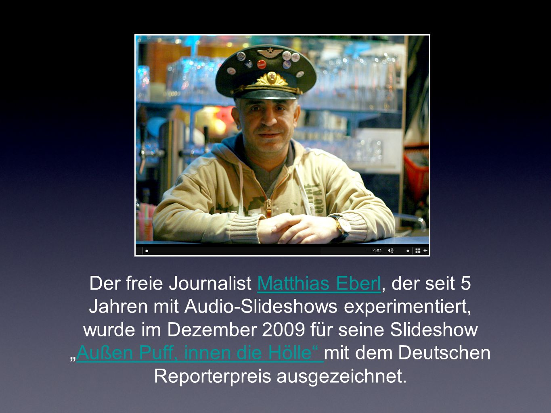Der freie Journalist Matthias Eberl, der seit 5 Jahren mit Audio-Slideshows experimentiert, wurde im Dezember 2009 für seine SlideshowAußen Puff, innen die Hölle mit dem Deutschen Reporterpreis ausgezeichnet.Matthias EberlAußen Puff, innen die Hölle