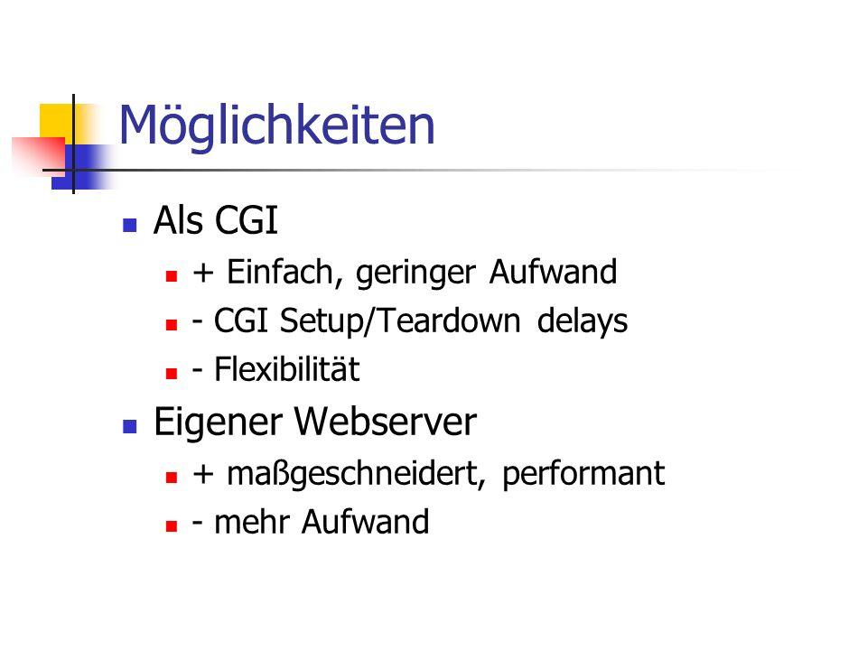 Möglichkeiten Als CGI + Einfach, geringer Aufwand - CGI Setup/Teardown delays - Flexibilität Eigener Webserver + maßgeschneidert, performant - mehr Aufwand