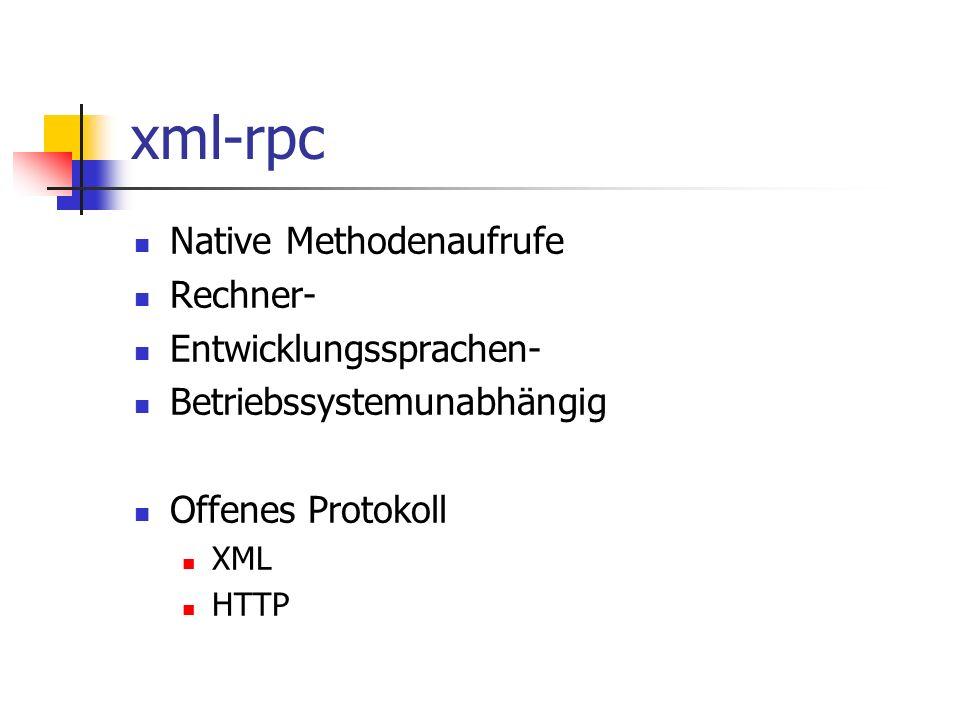 xml-rpc Native Methodenaufrufe Rechner- Entwicklungssprachen- Betriebssystemunabhängig Offenes Protokoll XML HTTP
