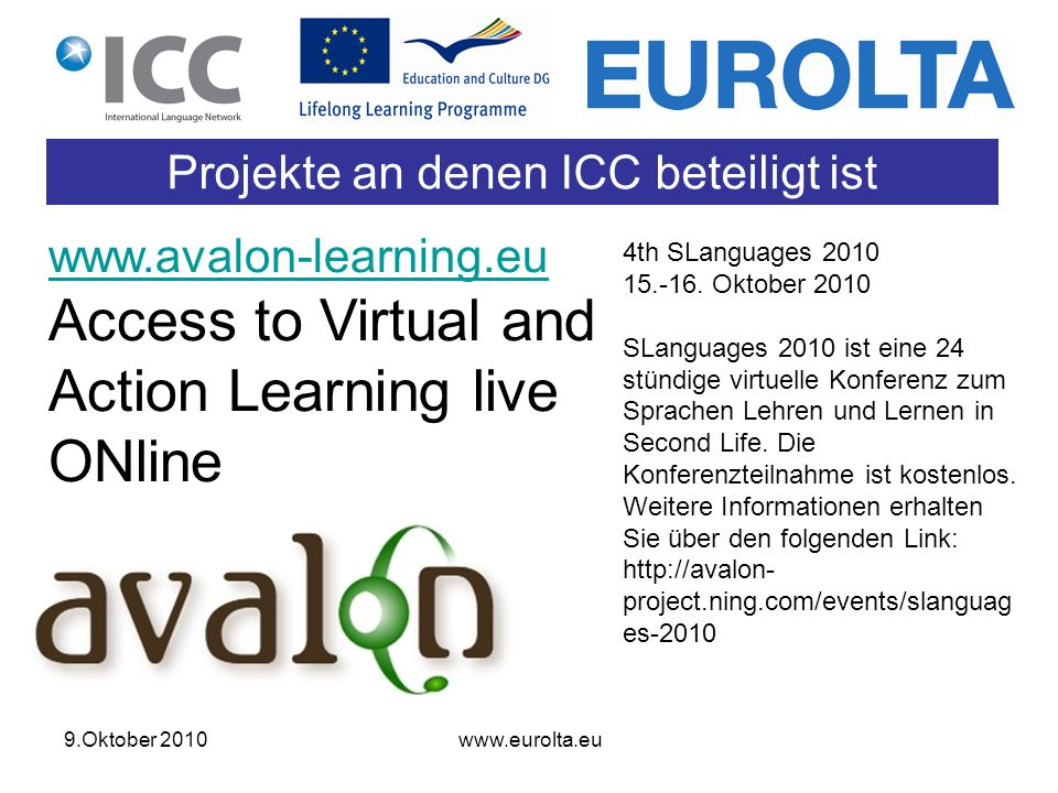 9.Oktober 2010 www.eurolta.eu Projekte an denen ICC beteiligt ist www.avalon-learning.eu www.avalon-learning.eu Access to Virtual and Action Learning live ONline 4th SLanguages 2010 15.-16.
