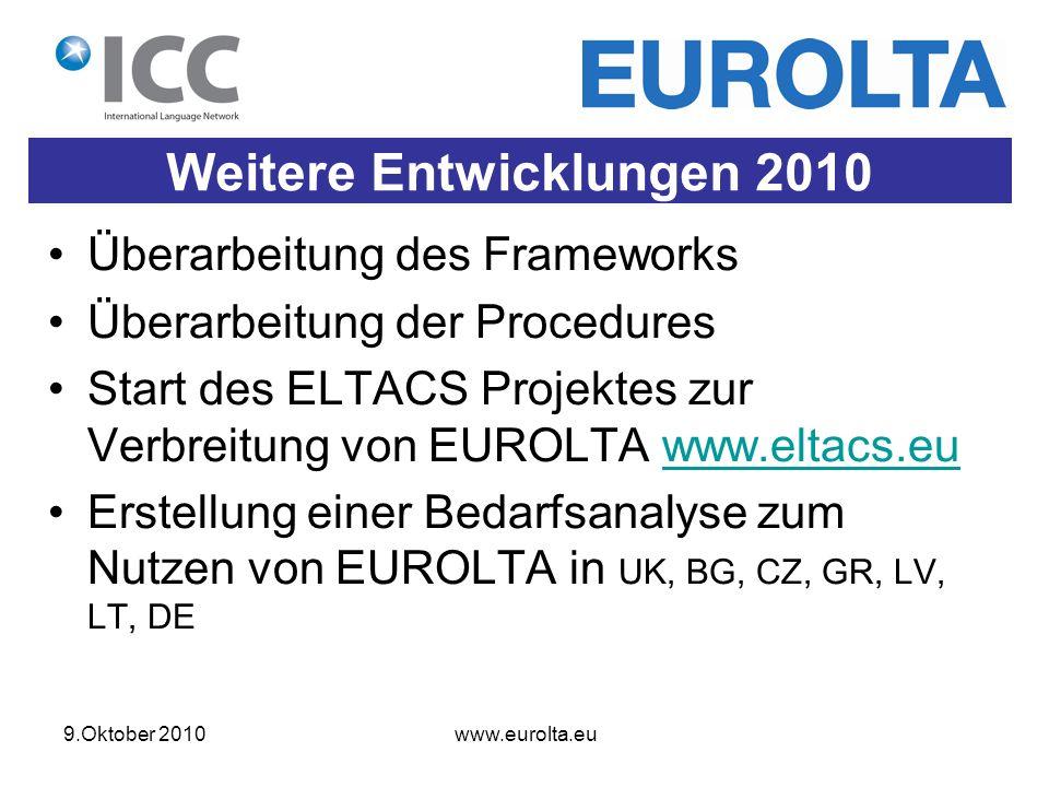 9.Oktober 2010 www.eurolta.eu Weitere Entwicklungen 2010 Überarbeitung des Frameworks Überarbeitung der Procedures Start des ELTACS Projektes zur Verbreitung von EUROLTA www.eltacs.euwww.eltacs.eu Erstellung einer Bedarfsanalyse zum Nutzen von EUROLTA in UK, BG, CZ, GR, LV, LT, DE