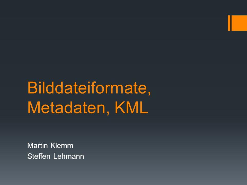 Bilddateiformate, Metadaten, KML Martin Klemm Steffen Lehmann