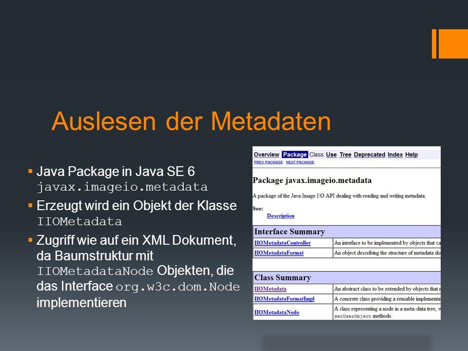 Auslesen der Metadaten Java Package in Java SE 6 javax.imageio.metadata Erzeugt wird ein Objekt der Klasse IIOMetadata Zugriff wie auf ein XML Dokumen